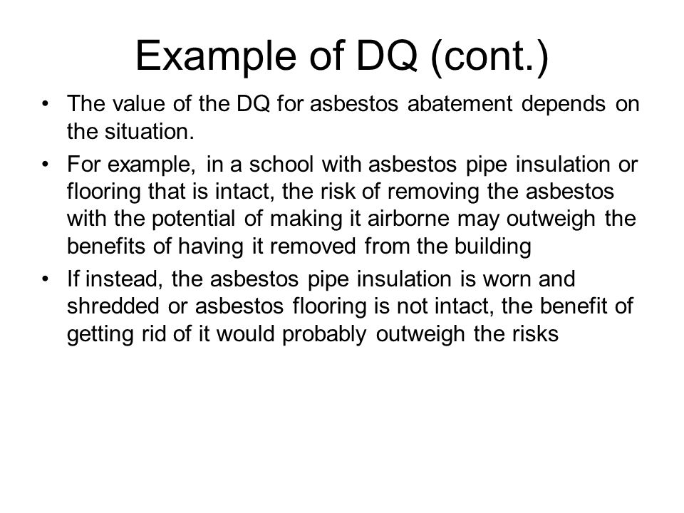 Example of DQ (cont.) The value of the DQ for asbestos abatement depends on the situation. For example, in a school with asbestos pipe insulation or f