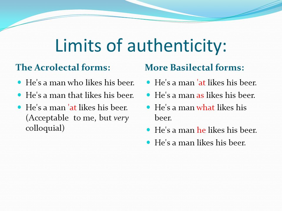 Limits of authenticity: The Acrolectal forms: More Basilectal forms: He's a man who likes his beer. He's a man that likes his beer. He's a man 'at lik