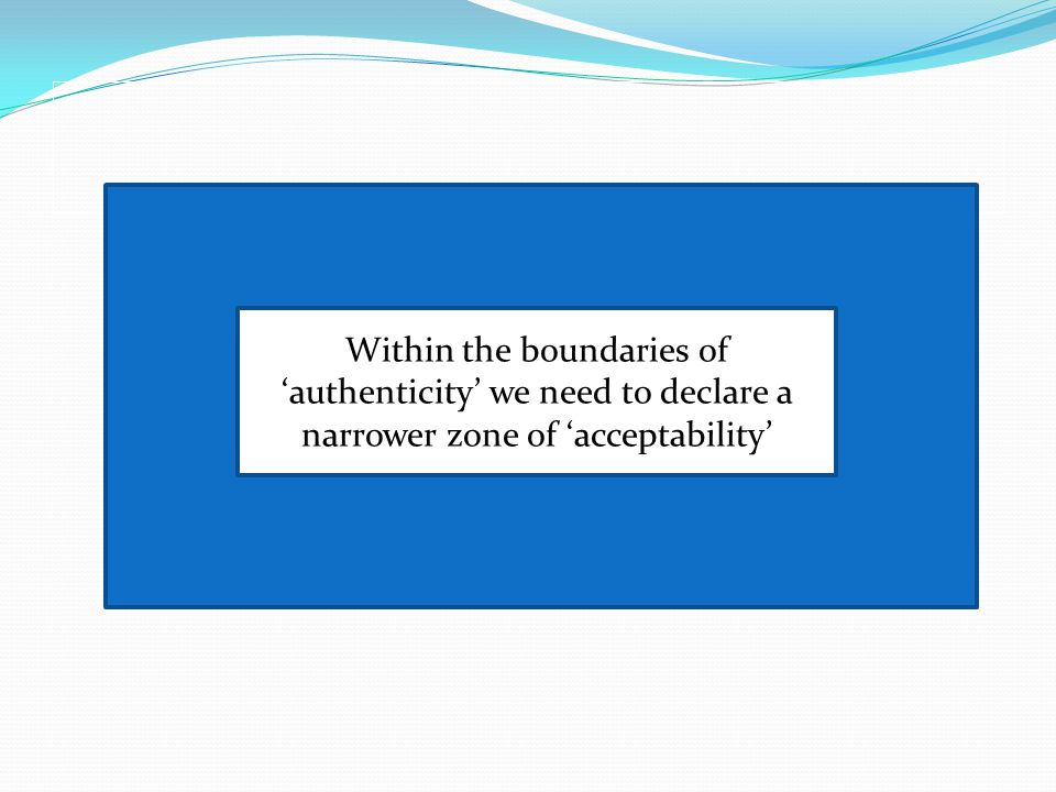 authenticauthenticauthentic Within the boundaries of 'authenticity' we need to declare a narrower zone of 'acceptability'