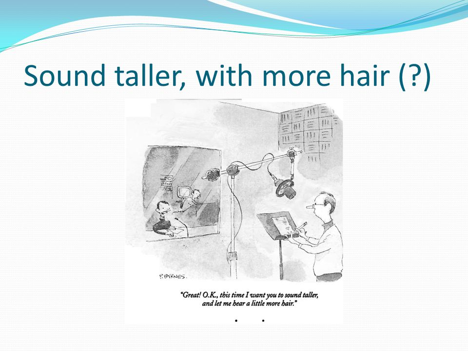 Sound taller, with more hair (?)
