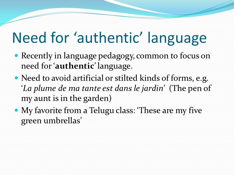 Need for 'authentic' language Recently in language pedagogy, common to focus on need for 'authentic' language. Need to avoid artificial or stilted kin