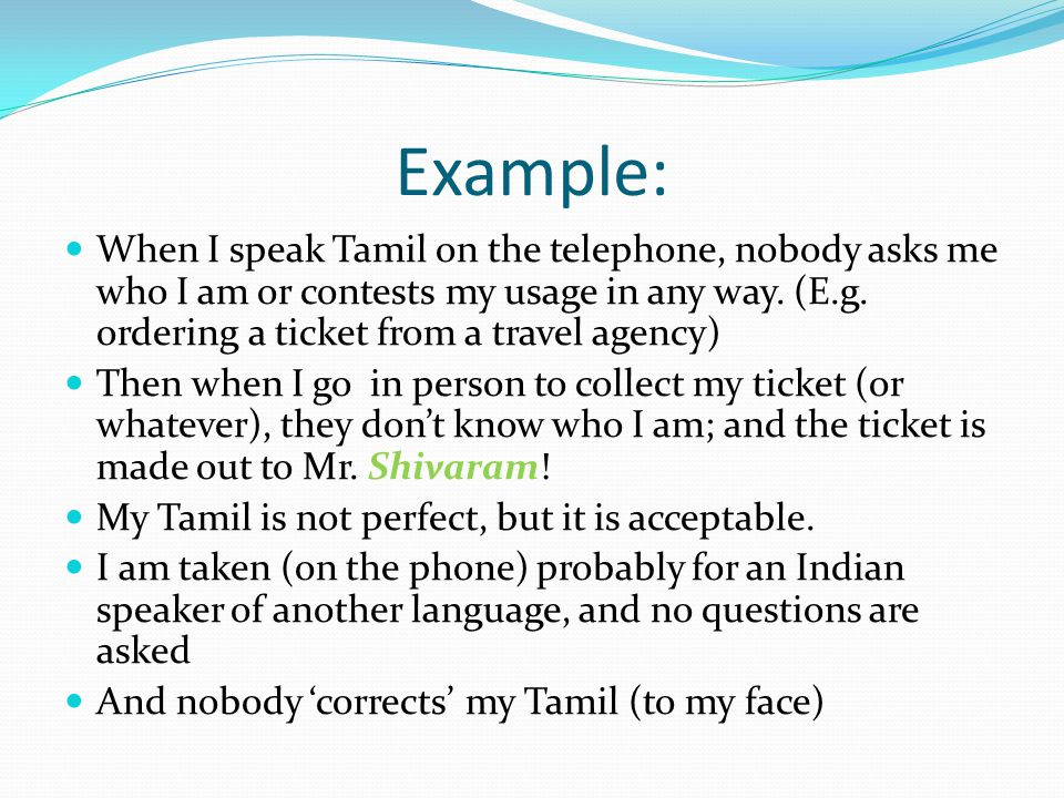 Example: When I speak Tamil on the telephone, nobody asks me who I am or contests my usage in any way. (E.g. ordering a ticket from a travel agency) T