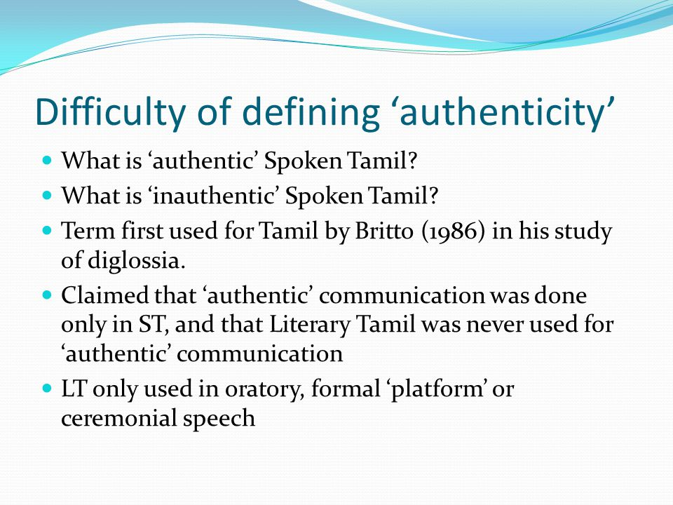 Difficulty of defining 'authenticity' What is 'authentic' Spoken Tamil? What is 'inauthentic' Spoken Tamil? Term first used for Tamil by Britto (1986)