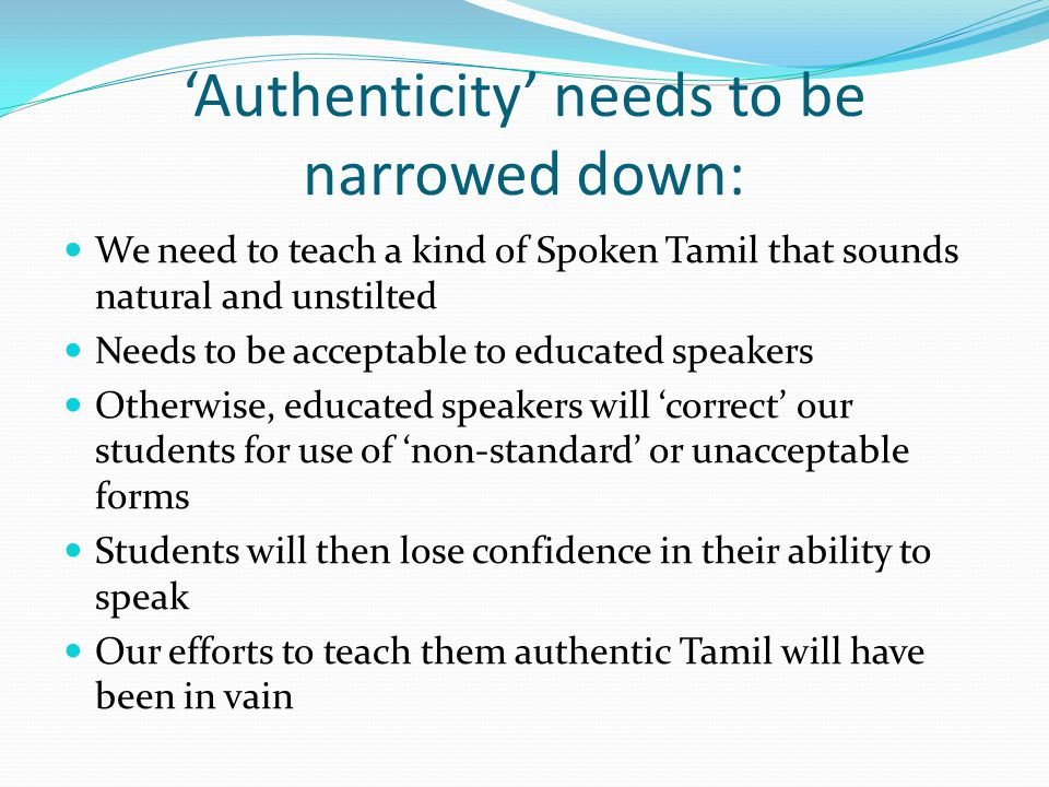 'Authenticity' needs to be narrowed down: We need to teach a kind of Spoken Tamil that sounds natural and unstilted Needs to be acceptable to educated