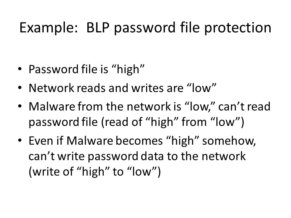 "Example: BLP password file protection Password file is ""high"" Network reads and writes are ""low"" Malware from the network is ""low,"" can't read passwor"