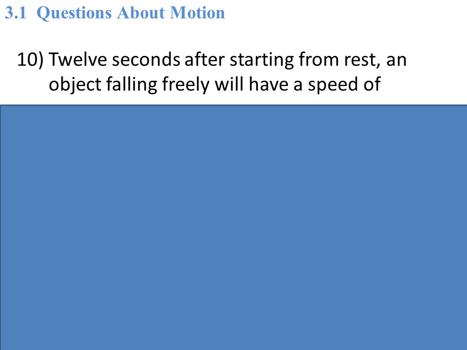 10) Twelve seconds after starting from rest, an object falling freely will have a speed of A) 10 m/s.