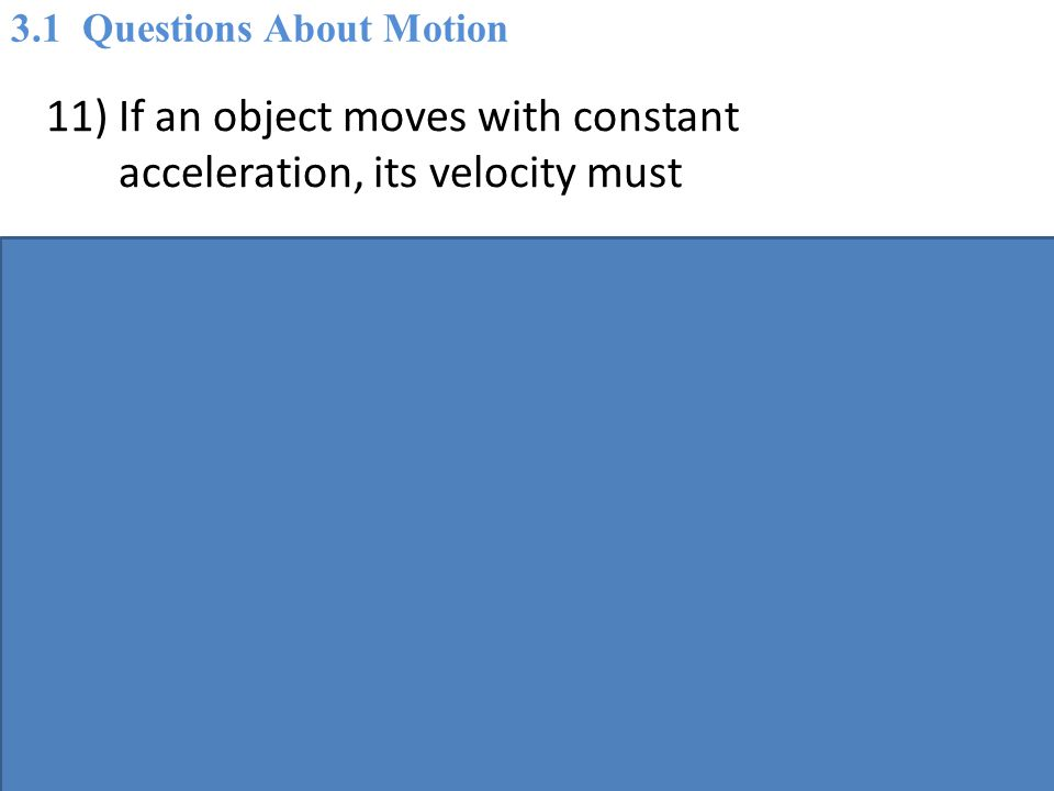 11) If an object moves with constant acceleration, its velocity must A) be constant also.