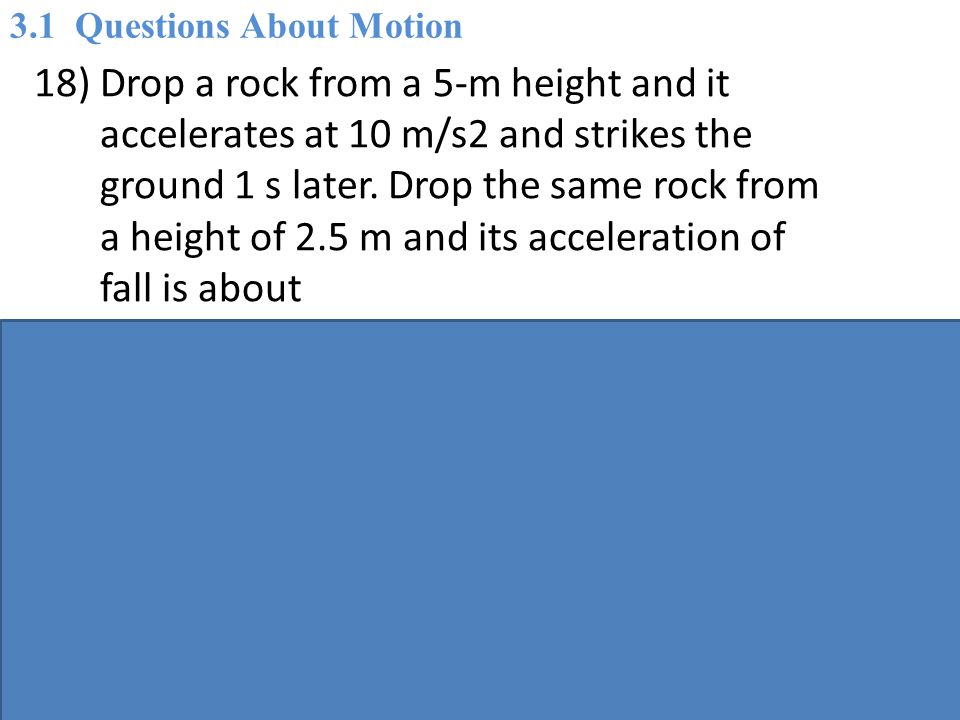 18) Drop a rock from a 5-m height and it accelerates at 10 m/s2 and strikes the ground 1 s later.
