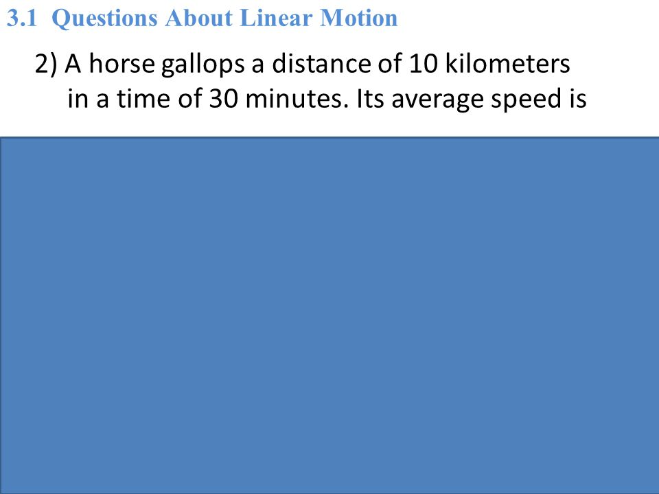 2) A horse gallops a distance of 10 kilometers in a time of 30 minutes.