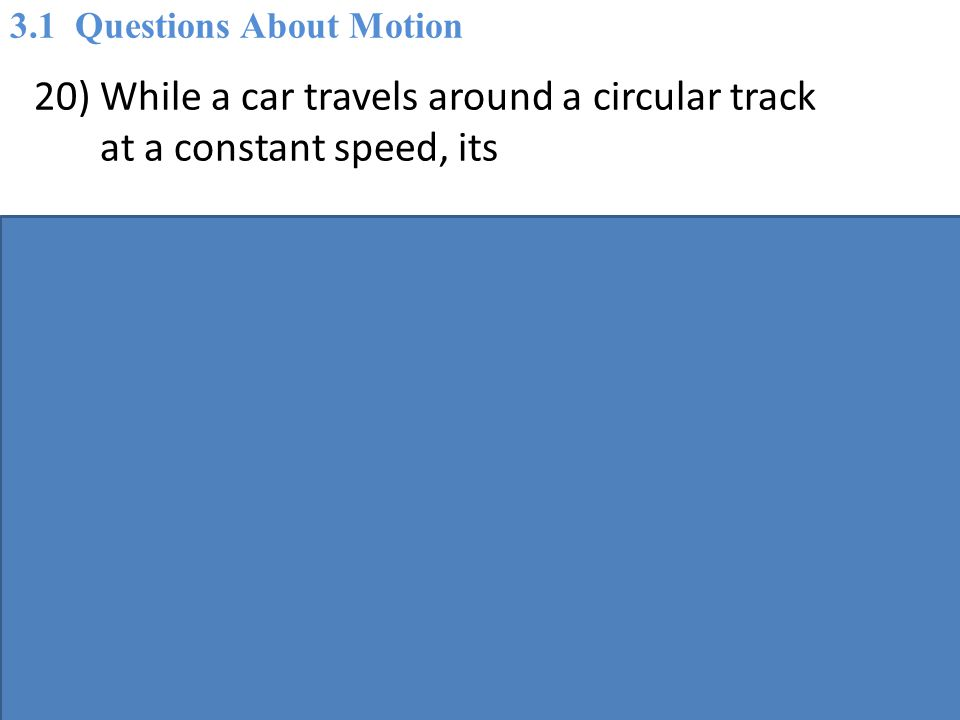 20) While a car travels around a circular track at a constant speed, its A) acceleration is zero.