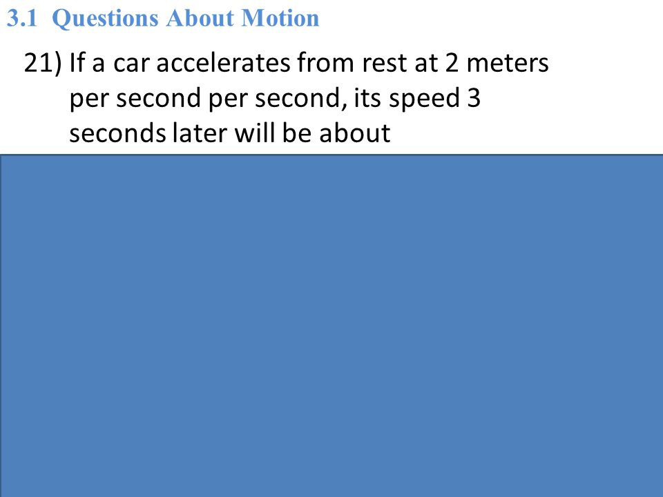 21) If a car accelerates from rest at 2 meters per second per second, its speed 3 seconds later will be about A) 2 m/s.