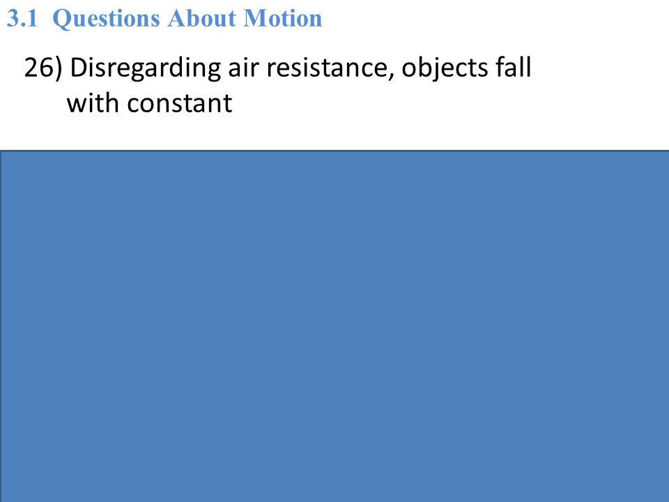 26) Disregarding air resistance, objects fall with constant A) velocity.