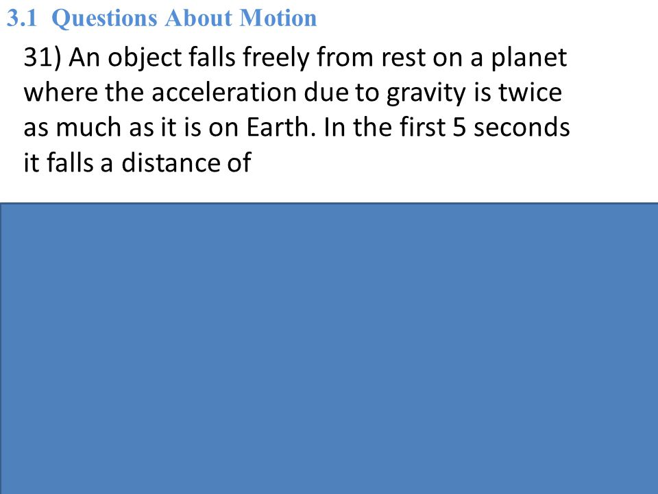 31) An object falls freely from rest on a planet where the acceleration due to gravity is twice as much as it is on Earth.