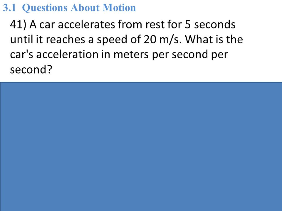 41) A car accelerates from rest for 5 seconds until it reaches a speed of 20 m/s.