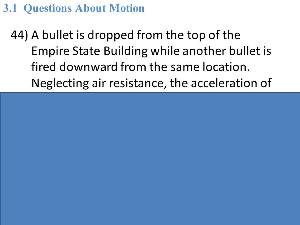 44) A bullet is dropped from the top of the Empire State Building while another bullet is fired downward from the same location.