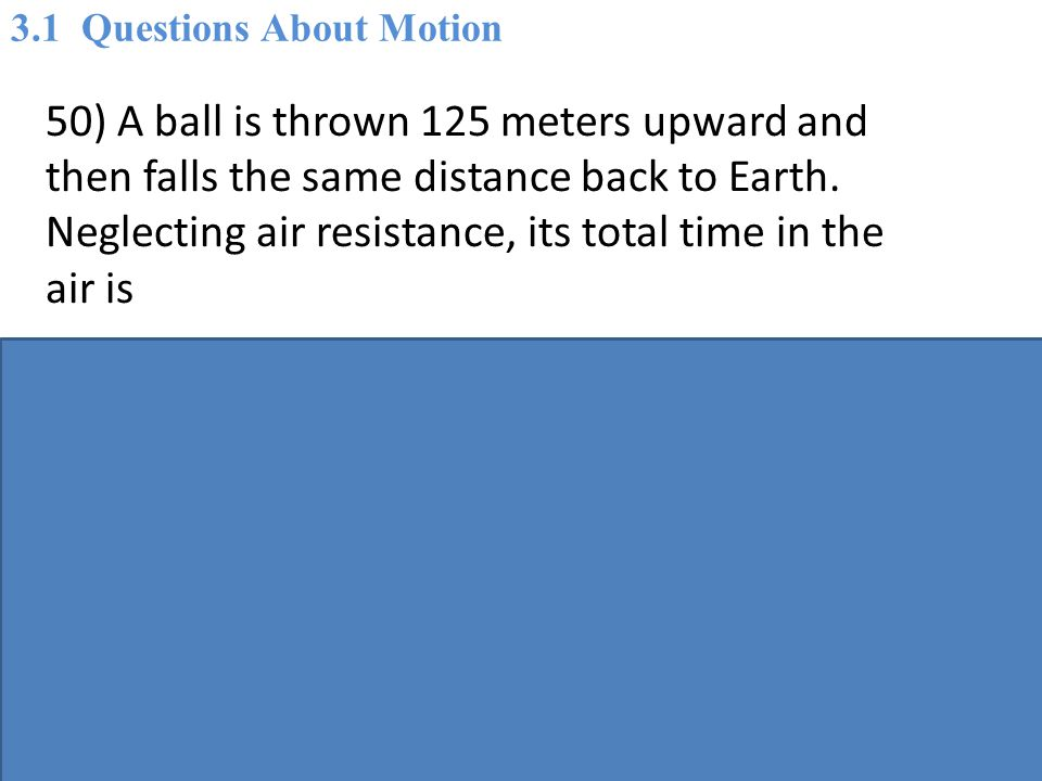 50) A ball is thrown 125 meters upward and then falls the same distance back to Earth.