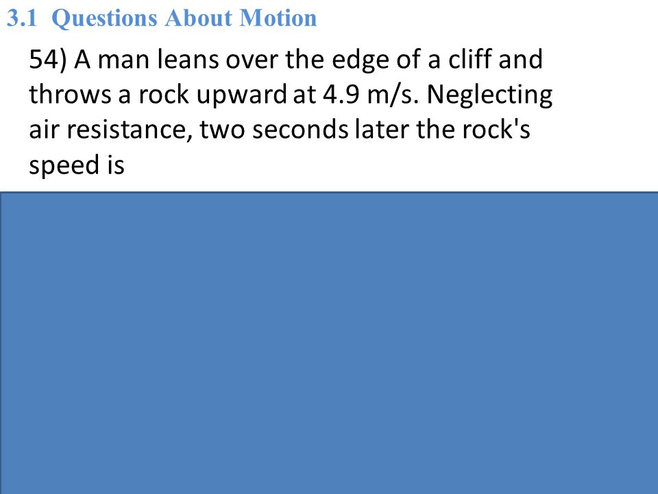 54) A man leans over the edge of a cliff and throws a rock upward at 4.9 m/s.