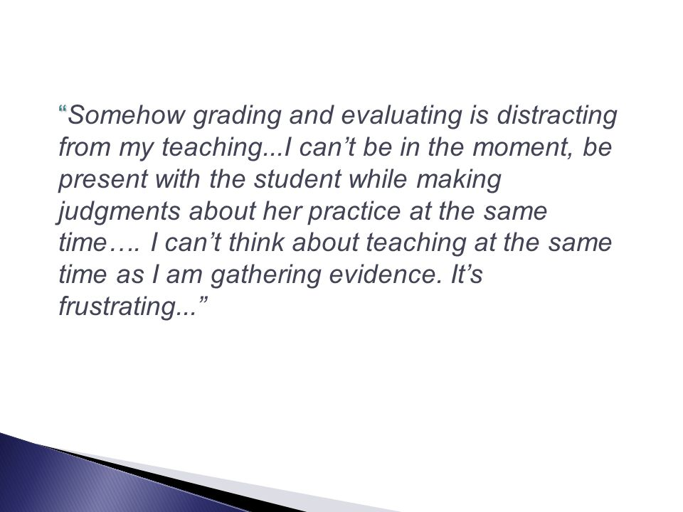 Somehow grading and evaluating is distracting from my teaching...I can't be in the moment, be present with the student while making judgments about her practice at the same time….