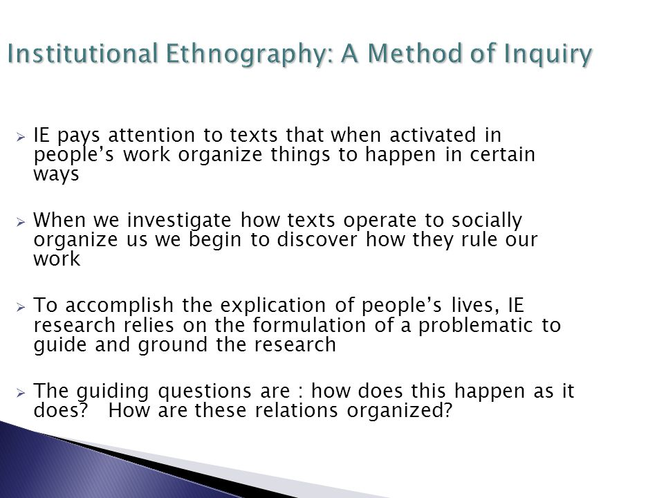 Institutional Ethnography: A Method of Inquiry  IE pays attention to texts that when activated in people's work organize things to happen in certain ways  When we investigate how texts operate to socially organize us we begin to discover how they rule our work  To accomplish the explication of people's lives, IE research relies on the formulation of a problematic to guide and ground the research  The guiding questions are : how does this happen as it does.