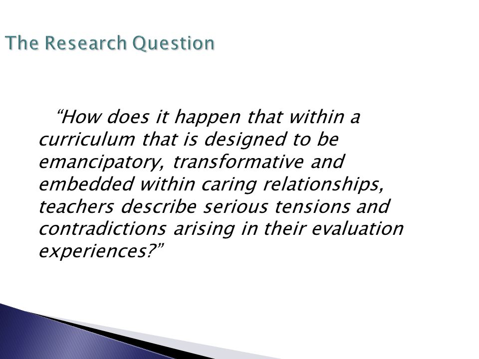 The Research Question How does it happen that within a curriculum that is designed to be emancipatory, transformative and embedded within caring relationships, teachers describe serious tensions and contradictions arising in their evaluation experiences?