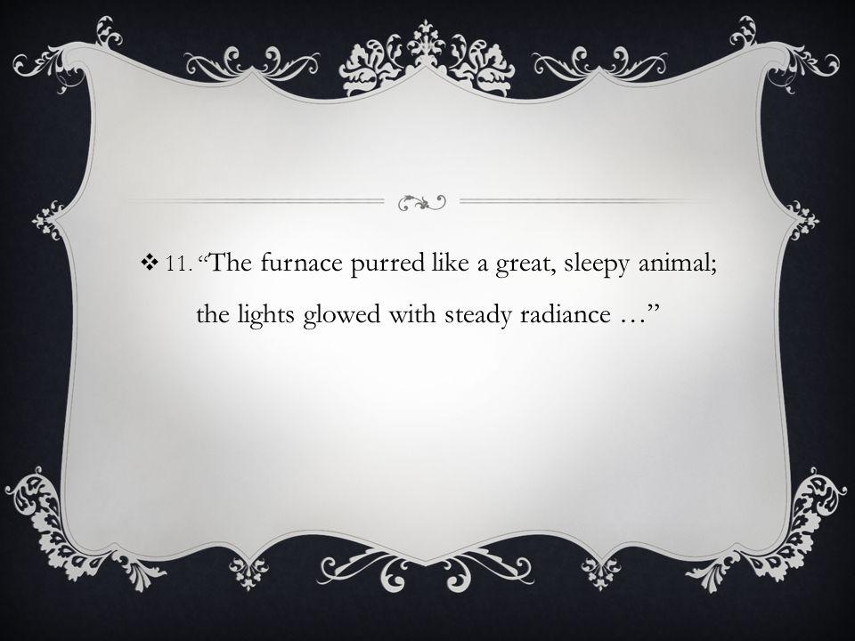  11. The furnace purred like a great, sleepy animal; the lights glowed with steady radiance …