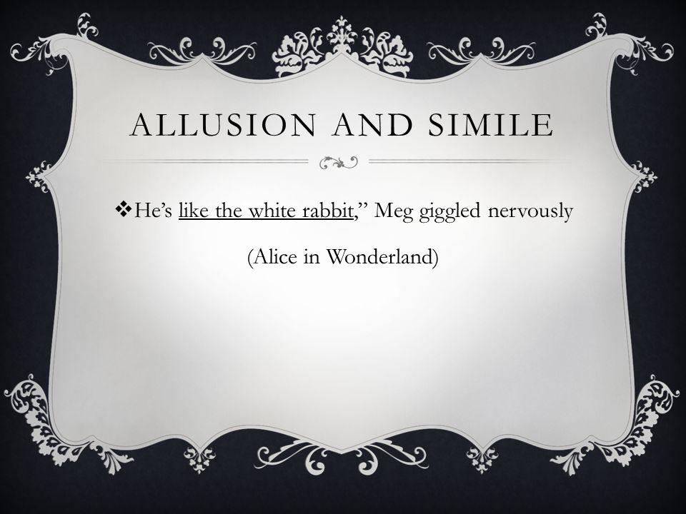 ALLUSION AND SIMILE  He's like the white rabbit, Meg giggled nervously (Alice in Wonderland)