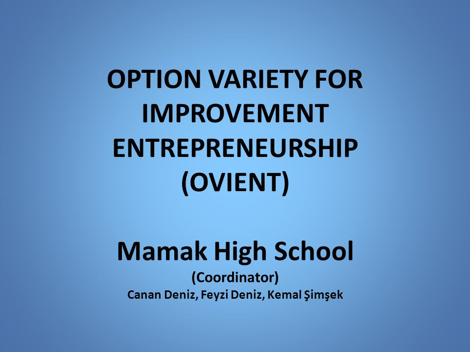 OPTION VARIETY FOR IMPROVEMENT ENTREPRENEURSHIP (OVIENT) Mamak High School (Coordinator) Canan Deniz, Feyzi Deniz, Kemal Şimşek