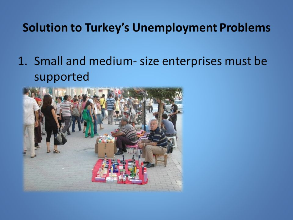 Solution to Turkey's Unemployment Problems 1.Small and medium- size enterprises must be supported