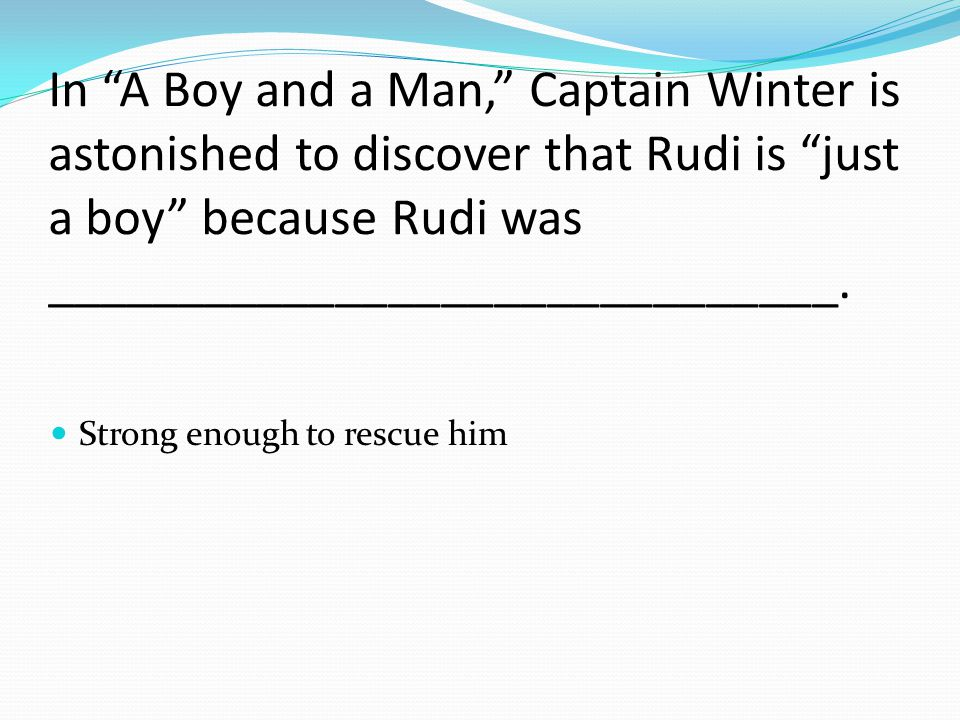 In A Boy and a Man, Captain Winter is astonished to discover that Rudi is just a boy because Rudi was ______________________________.