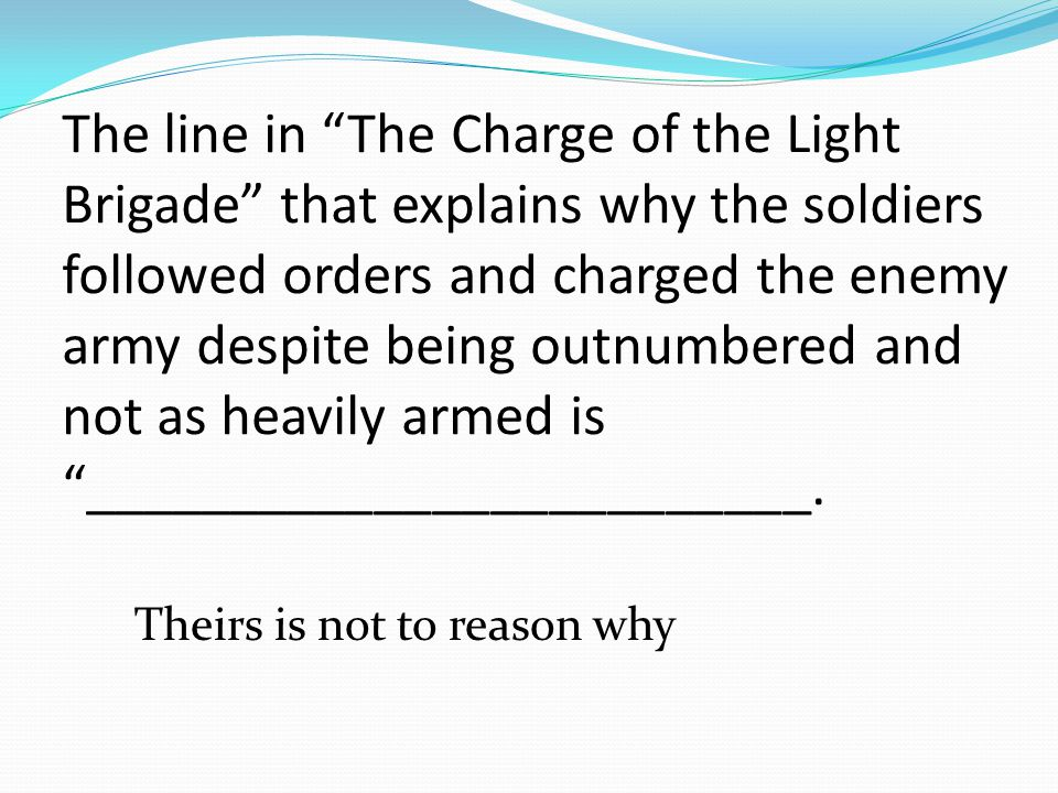The line in The Charge of the Light Brigade that explains why the soldiers followed orders and charged the enemy army despite being outnumbered and not as heavily armed is _________________________.