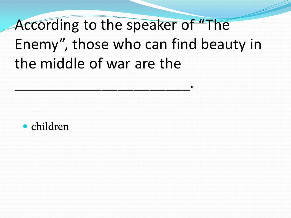 According to the speaker of The Enemy , those who can find beauty in the middle of war are the ______________________.