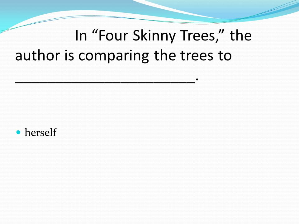 In Four Skinny Trees, the author is comparing the trees to ______________________. herself