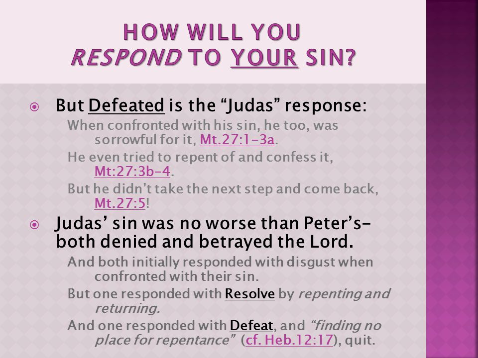  But Defeated is the Judas response: When confronted with his sin, he too, was sorrowful for it, Mt.27:1-3a.