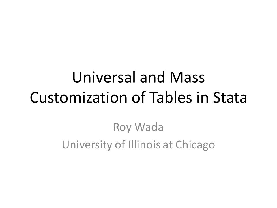 Universal and Mass Customization of Tables in Stata Roy Wada University of Illinois at Chicago