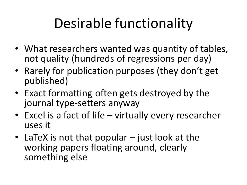 Desirable functionality What researchers wanted was quantity of tables, not quality (hundreds of regressions per day) Rarely for publication purposes (they don't get published) Exact formatting often gets destroyed by the journal type-setters anyway Excel is a fact of life – virtually every researcher uses it LaTeX is not that popular – just look at the working papers floating around, clearly something else