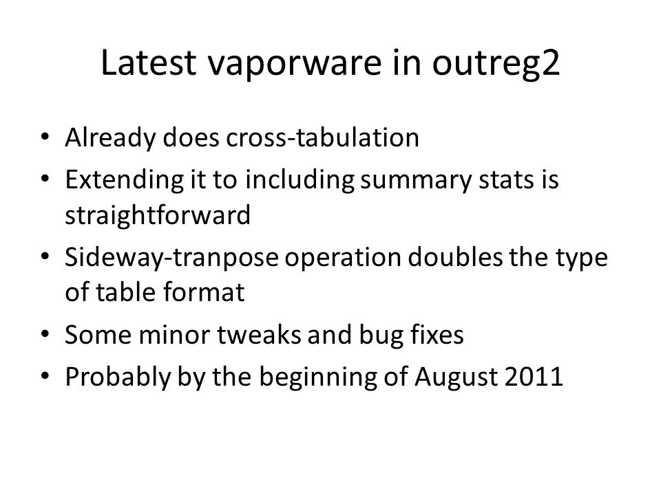 Latest vaporware in outreg2 Already does cross-tabulation Extending it to including summary stats is straightforward Sideway-tranpose operation doubles the type of table format Some minor tweaks and bug fixes Probably by the beginning of August 2011