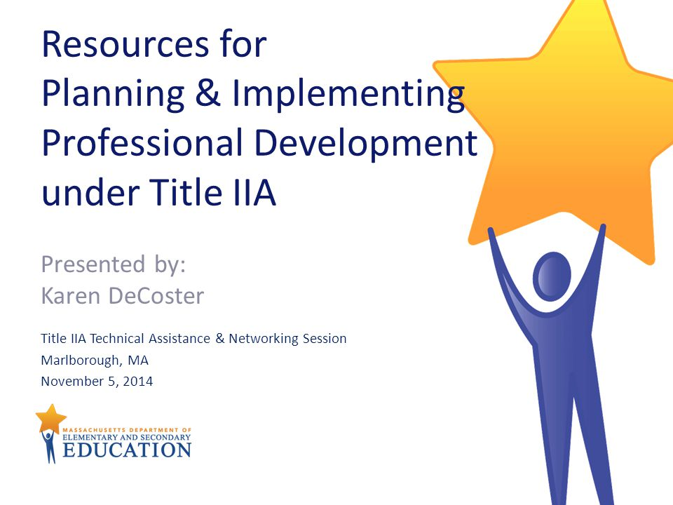 Resources for Planning & Implementing Professional Development under Title IIA Title IIA Technical Assistance & Networking Session Marlborough, MA November 5, 2014 Presented by: Karen DeCoster