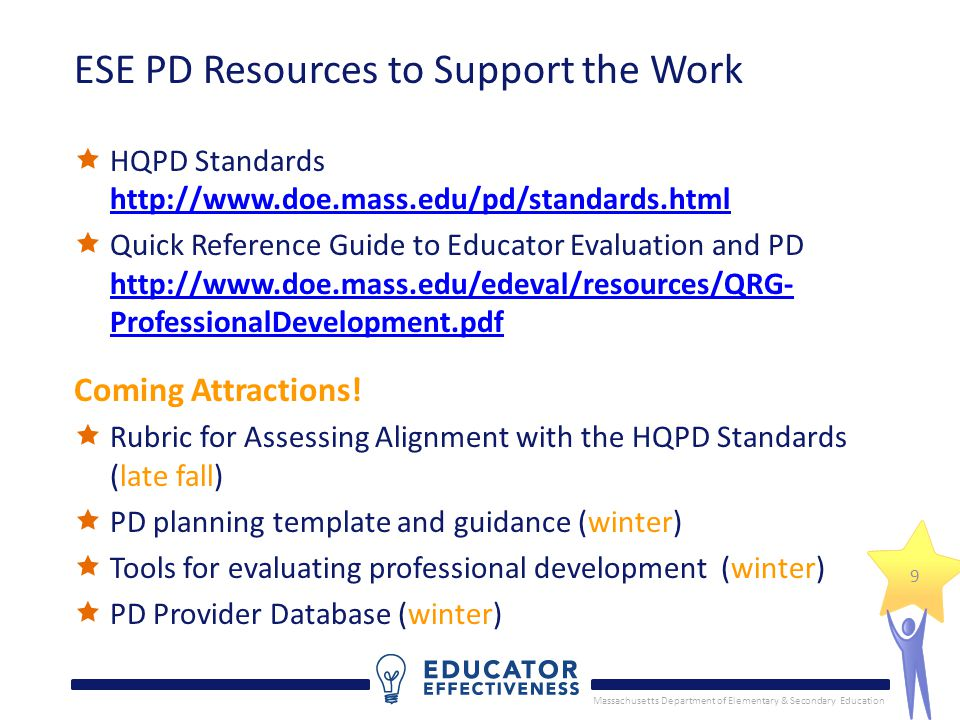 Massachusetts Department of Elementary & Secondary Education 9 ESE PD Resources to Support the Work  HQPD Standards http://www.doe.mass.edu/pd/standards.html http://www.doe.mass.edu/pd/standards.html  Quick Reference Guide to Educator Evaluation and PD http://www.doe.mass.edu/edeval/resources/QRG- ProfessionalDevelopment.pdf http://www.doe.mass.edu/edeval/resources/QRG- ProfessionalDevelopment.pdf Coming Attractions.