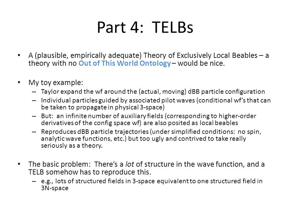 Part 4: TELBs A (plausible, empirically adequate) Theory of Exclusively Local Beables – a theory with no Out of This World Ontology – would be nice.