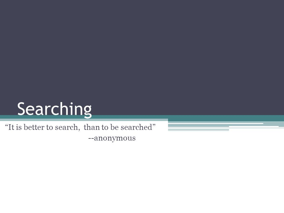 Searching It is better to search, than to be searched --anonymous