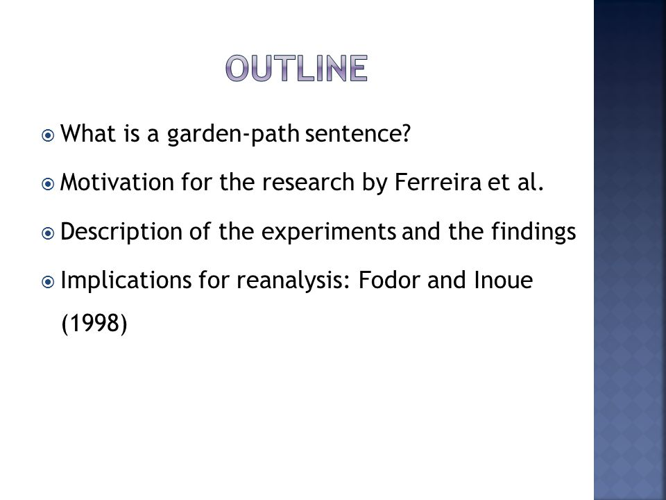 A garden path sentence is a grammatically correct sentence that starts in such a way that a reader s most likely interpretation is an incorrect one, luring him initially into an improper parse that then turns out to be a dead end.