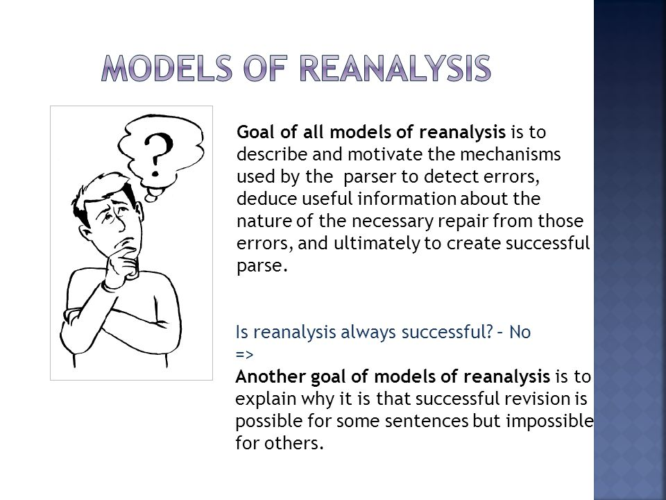 Goal of all models of reanalysis is to describe and motivate the mechanisms used by the parser to detect errors, deduce useful information about the n
