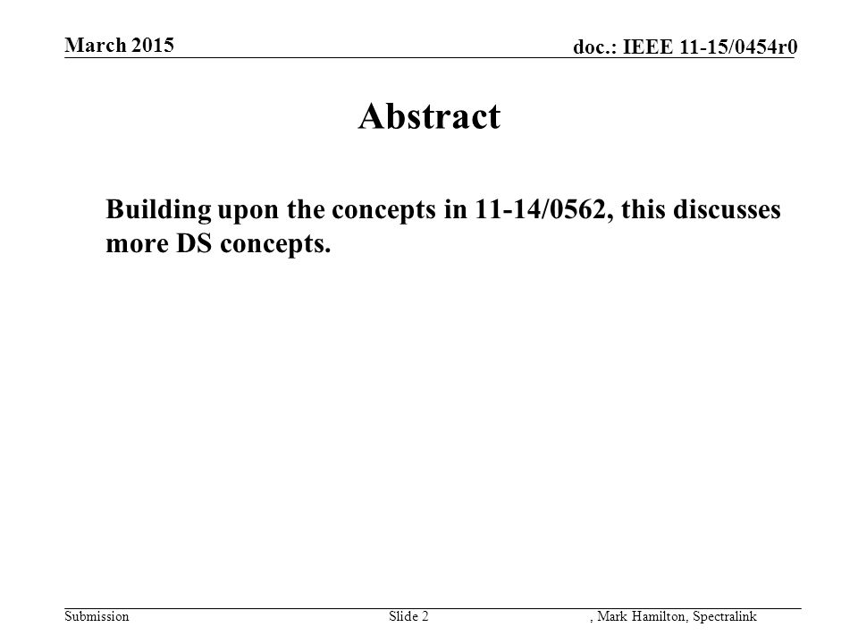 doc.: IEEE 11-15/0454r0 March 2015 SubmissionSlide 2, Mark Hamilton, Spectralink Abstract Building upon the concepts in 11-14/0562, this discusses mor