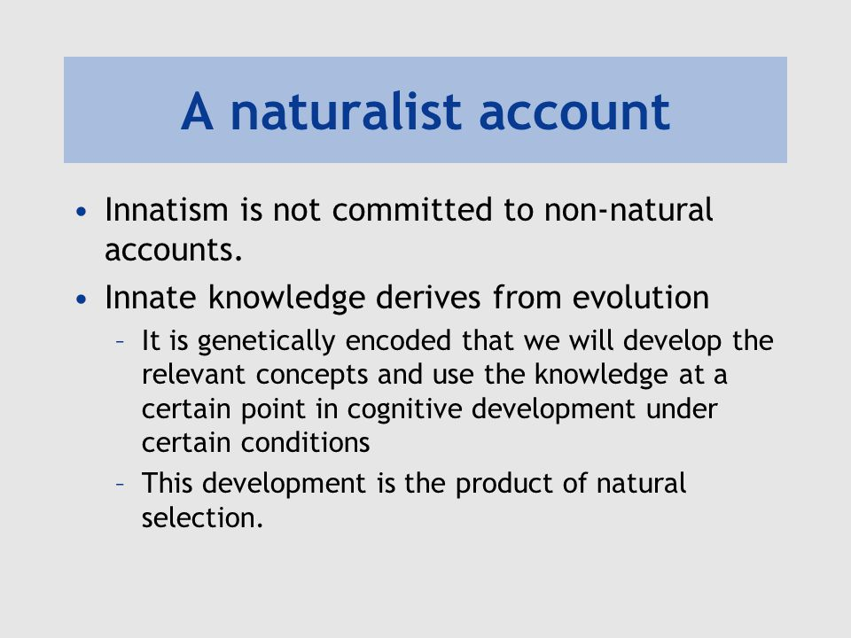 A naturalist account Innatism is not committed to non-natural accounts.