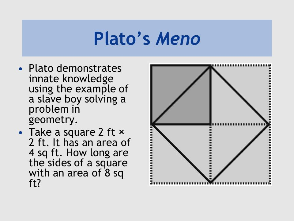 Plato's Meno Plato demonstrates innate knowledge using the example of a slave boy solving a problem in geometry.