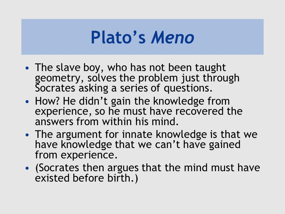 Plato's Meno The slave boy, who has not been taught geometry, solves the problem just through Socrates asking a series of questions.