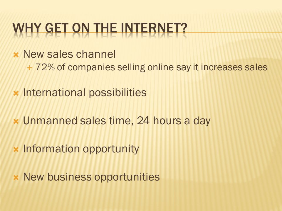  New sales channel  72% of companies selling online say it increases sales  International possibilities  Unmanned sales time, 24 hours a day  Information opportunity  New business opportunities