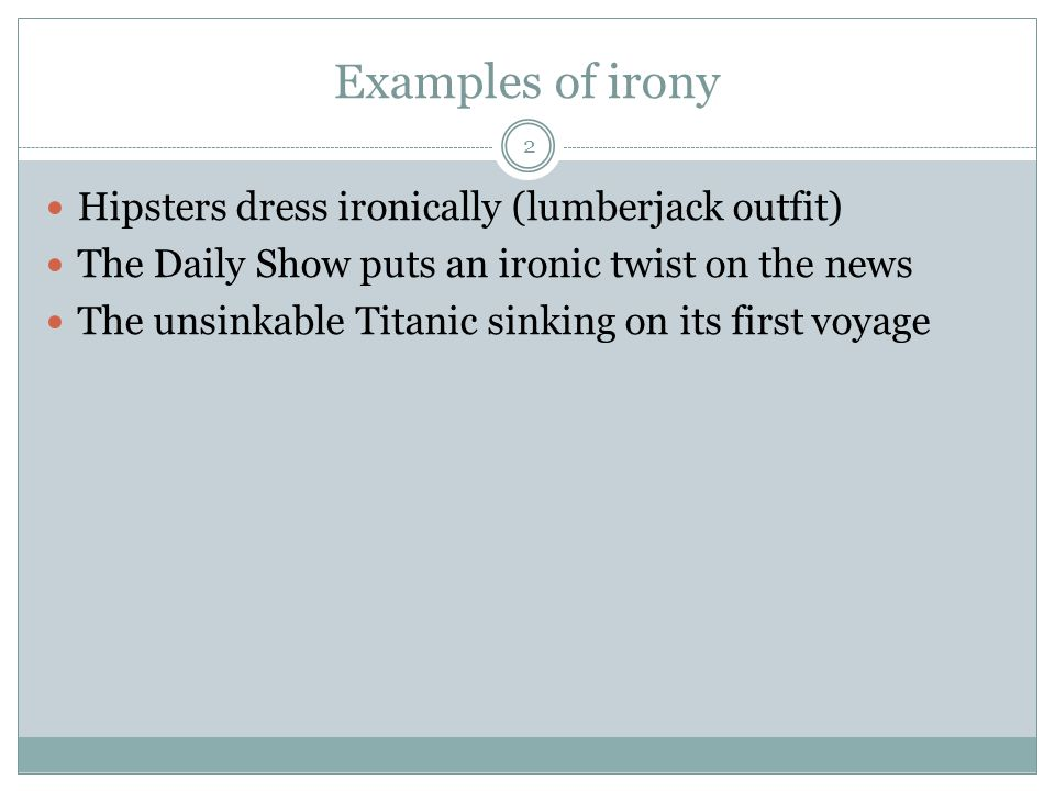 Examples of irony 2 Hipsters dress ironically (lumberjack outfit) The Daily Show puts an ironic twist on the news The unsinkable Titanic sinking on its first voyage