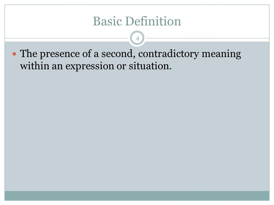 Basic Definition 4 The presence of a second, contradictory meaning within an expression or situation.