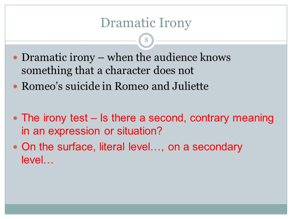 Dramatic Irony 8 Dramatic irony – when the audience knows something that a character does not Romeo's suicide in Romeo and Juliette The irony test – Is there a second, contrary meaning in an expression or situation.